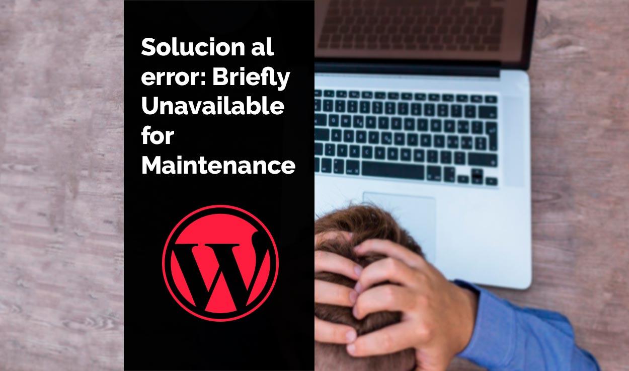 ¿Cómo solucionar el error Briefly Unavailable for Scheduled Maintenance?