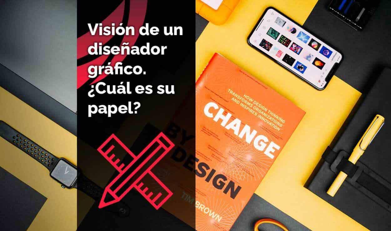 Visión de un diseñador gráfico. ¿Cuál es su papel?